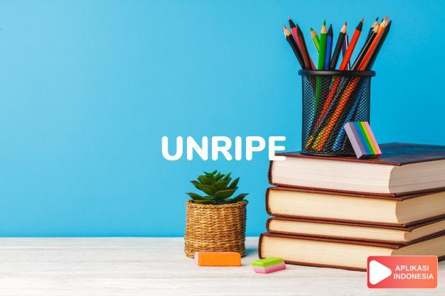 arti unripe adalah ks. mentah. dalam Terjemahan Kamus Bahasa Inggris Indonesia Indonesia Inggris by Aplikasi Indonesia