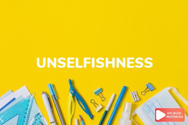 arti unselfishness adalah kb. sifat tak mementingkan diri sendiri. dalam Terjemahan Kamus Bahasa Inggris Indonesia Indonesia Inggris by Aplikasi Indonesia