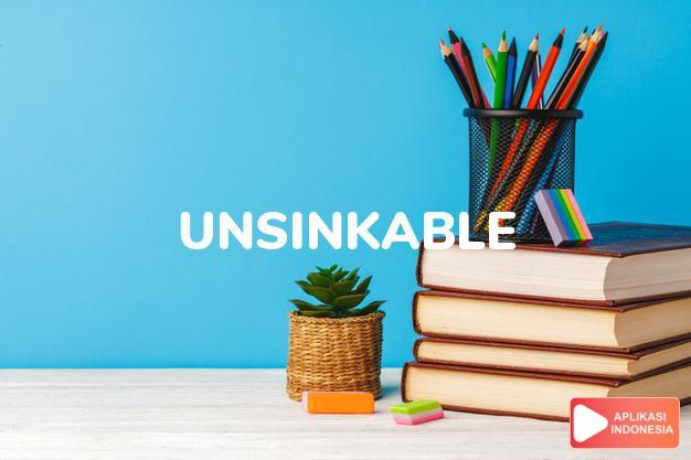 arti unsinkable adalah ks. tak dapat ditenggelamkan/tenggelam. dalam Terjemahan Kamus Bahasa Inggris Indonesia Indonesia Inggris by Aplikasi Indonesia