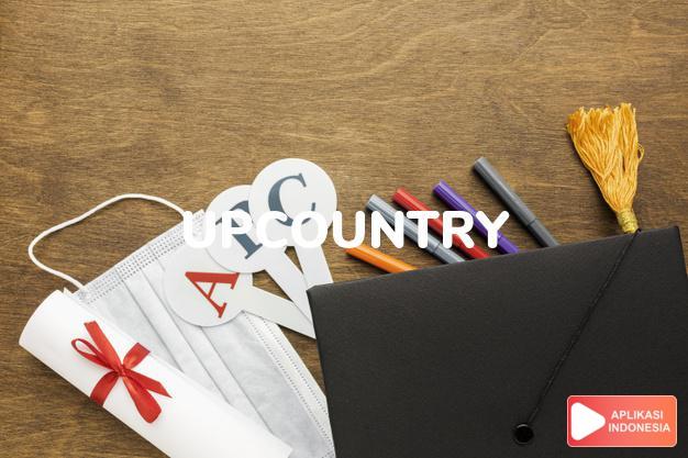 arti upcountry adalah kb. (j. -ries) daerah udik/pedalaman. to live u. t dalam Terjemahan Kamus Bahasa Inggris Indonesia Indonesia Inggris by Aplikasi Indonesia