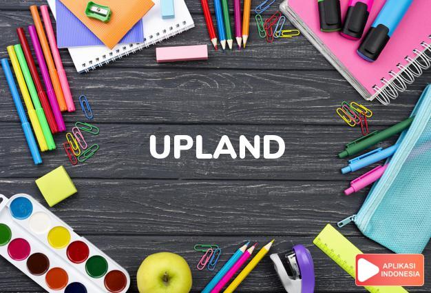 arti upland adalah kb. tanah tinggi. -uplands j. (daerah) pegunungan. dalam Terjemahan Kamus Bahasa Inggris Indonesia Indonesia Inggris by Aplikasi Indonesia