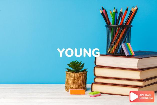 arti young adalah kb. anak. the y. orang/kaum muda. -ks.  muda.    dalam Terjemahan Kamus Bahasa Inggris Indonesia Indonesia Inggris by Aplikasi Indonesia