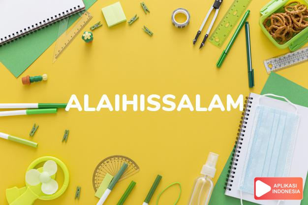 arti alaihissalam adalah (Islam) Upon him be peace (used after mention of o dalam Terjemahan Kamus Bahasa Inggris Indonesia Indonesia Inggris by Aplikasi Indonesia