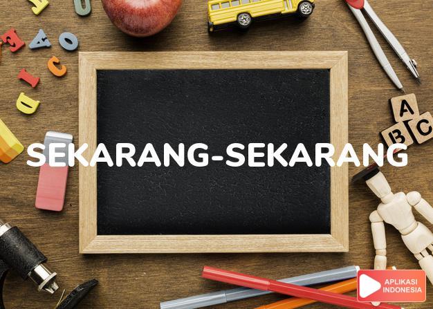 arti sekarang-sekarang adalah right now, at this very moment. dalam Terjemahan Kamus Bahasa Inggris Indonesia Indonesia Inggris by Aplikasi Indonesia