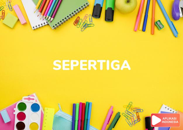 arti sepertiga adalah a third dalam Terjemahan Kamus Bahasa Inggris Indonesia Indonesia Inggris by Aplikasi Indonesia