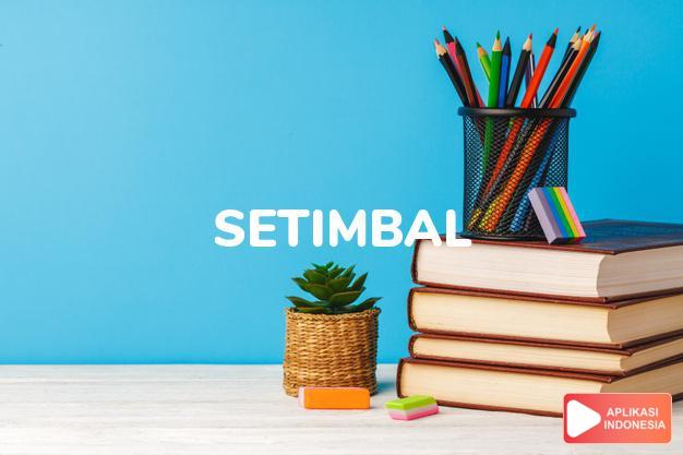 arti setimbal adalah  in balance, proportionate.  equitable, just. dalam Terjemahan Kamus Bahasa Inggris Indonesia Indonesia Inggris by Aplikasi Indonesia