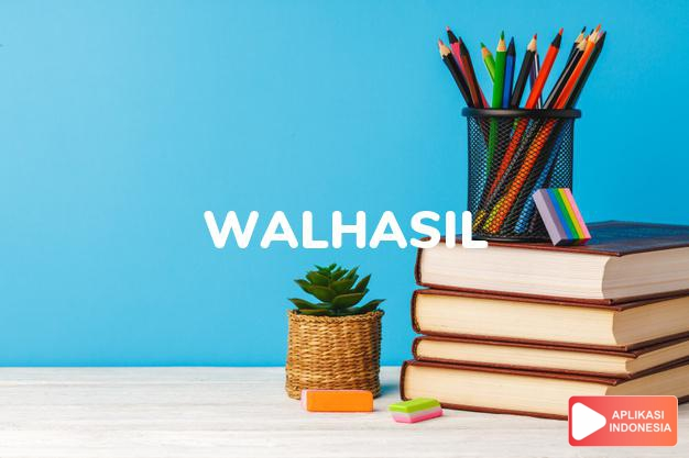 sinonim walhasil adalah akhirnya, alhasil, pendek kata dalam Kamus Bahasa Indonesia online by Aplikasi Indonesia